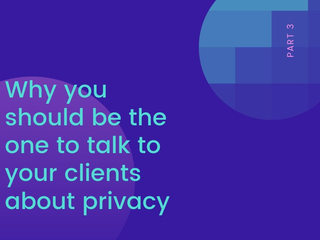Part 3: why you should be the one to talk to your clients about privacy