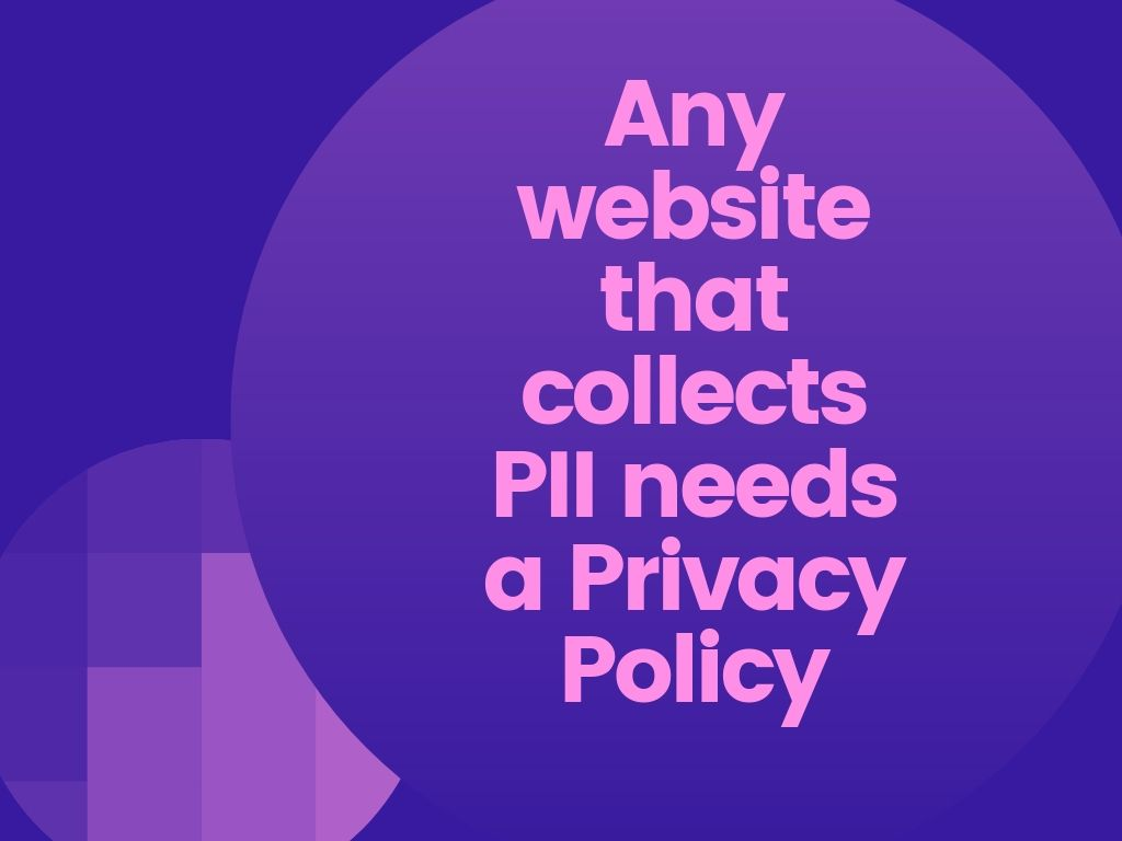 Any website that collects PII needs a Privacy Policy