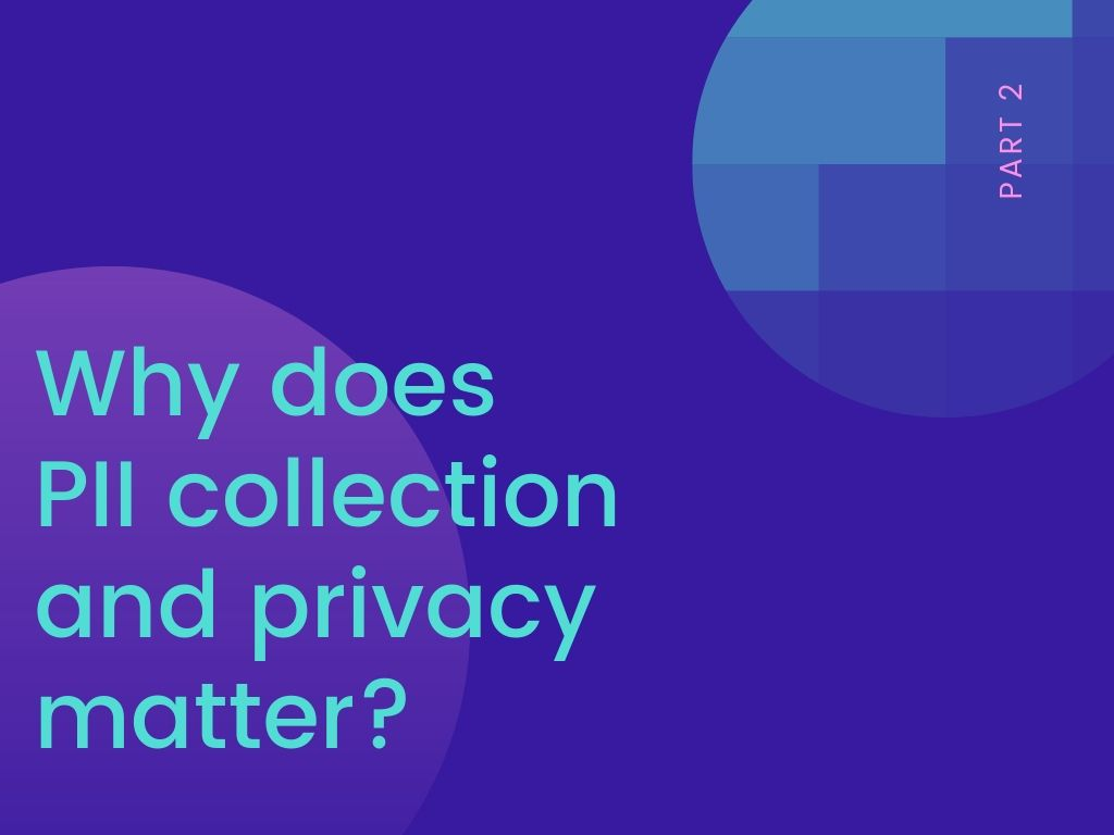 Part 2: Why does PII collection and privacy matter